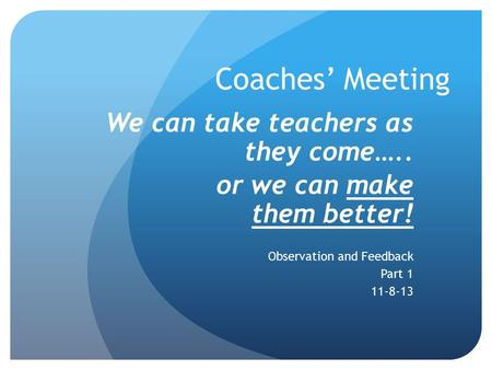 Coaches' Meeting We can take teachers as they come….. or we can make them better! Observation and Feedback Part 1 11-8-13.