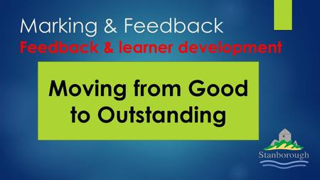 Marking & Feedback Feedback & learner development Moving from Good to Outstanding.