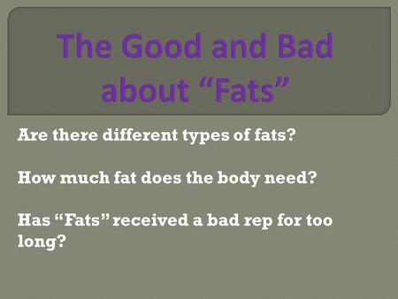 "Are there different types of fats? How much fat does the body need? Has ""Fats"" received a bad rep for too long?"