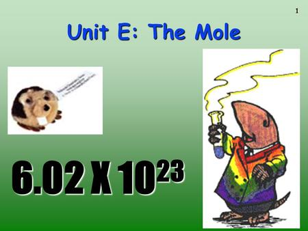 Unit E: The Mole 6.02 X 1023.