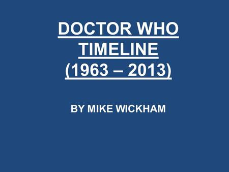 DOCTOR WHO TIMELINE (1963 – 2013) BY MIKE WICKHAM.