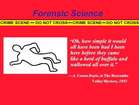 "Forensic Science "" Oh, how simple it would all have been had I been here before they came like a herd of buffalo and wallowed all over it."" —A. Conan Doyle,"