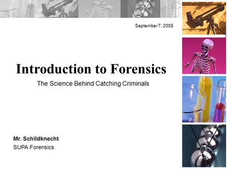 Introduction to Forensics September 7, 2005 Mr. Schildknecht SUPA Forensics The Science Behind Catching Criminals.