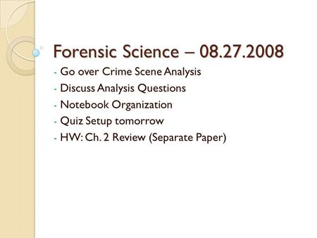 Forensic Science – 08.27.2008 - Go over Crime Scene Analysis - Discuss Analysis Questions - Notebook Organization - Quiz Setup tomorrow - HW: Ch. 2 Review.