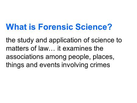 What is Forensic Science? the study and application of science to matters of law… it examines the associations among people, places, things and events.