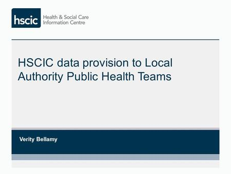 HSCIC data provision to Local Authority Public Health Teams Verity Bellamy.