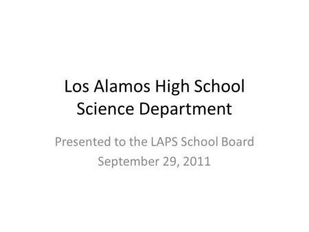 Los Alamos High School Science Department Presented to the LAPS School Board September 29, 2011.