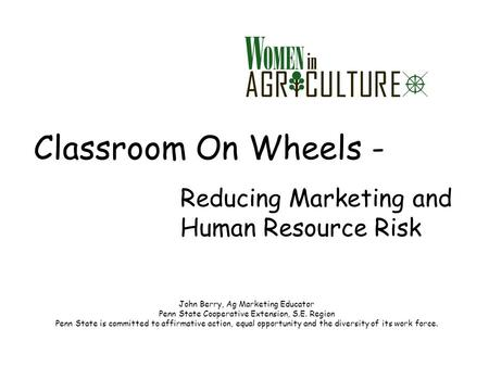 Classroom On Wheels - Reducing Marketing and Human Resource Risk John Berry, Ag Marketing Educator Penn State Cooperative Extension, S.E. Region Penn State.