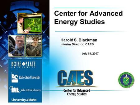 Center for Advanced Energy Studies Harold S. Blackman Interim Director, CAES July 18, 2007.
