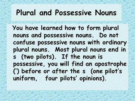 Plural and Possessive Nouns You have learned how to form plural nouns and possessive nouns. Do not confuse possessive nouns with ordinary plural nouns.