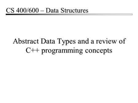 Abstract Data Types and a review of C++ programming concepts CS 400/600 – Data Structures.