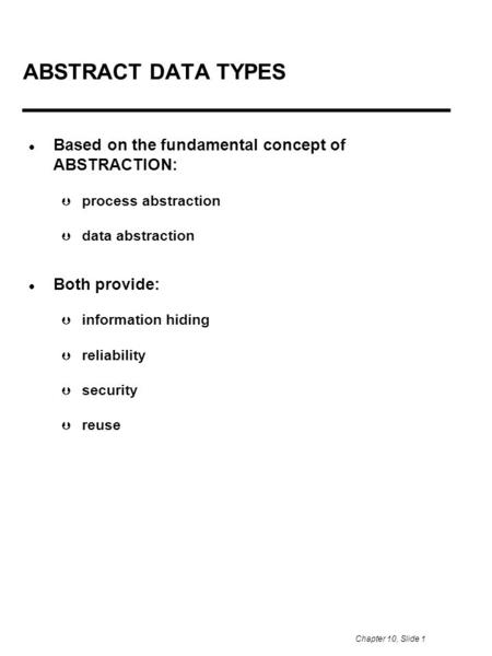 Chapter 10, Slide 1 ABSTRACT DATA TYPES Based on the fundamental concept of ABSTRACTION:  process abstraction  data abstraction Both provide:  information.