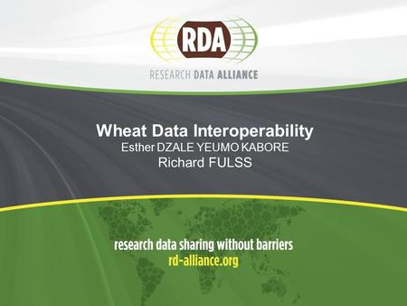 Wheat Data Interoperability Esther DZALE YEUMO KABORE Richard FULSS.