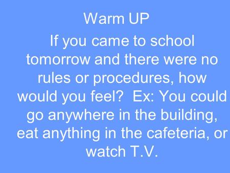 Warm UP If you came to school tomorrow and there were no rules or procedures, how would you feel? Ex: You could go anywhere in the building, eat anything.