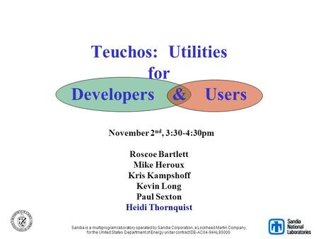 Teuchos: Utilities for Developers & Users November 2nd, 3:30-4:30pm Roscoe Bartlett Mike Heroux Kris Kampshoff Kevin Long Paul Sexton Heidi.