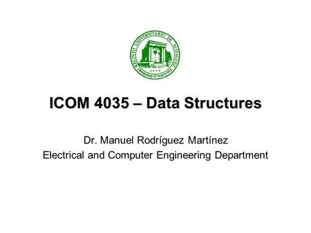 ICOM 4035 – Data Structures Dr. Manuel Rodríguez Martínez Electrical and Computer Engineering Department.