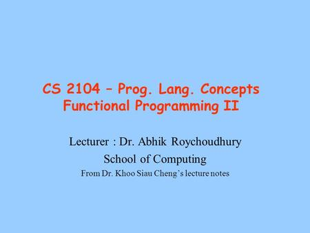 CS 2104 – Prog. Lang. Concepts Functional Programming II Lecturer : Dr. Abhik Roychoudhury School of Computing From Dr. Khoo Siau Cheng's lecture notes.
