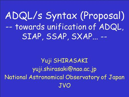 ADQL/s Syntax (Proposal) -- towards unification of ADQL, SIAP, SSAP, SXAP... -- Yuji SHIRASAKI National Astronomical Observatory.