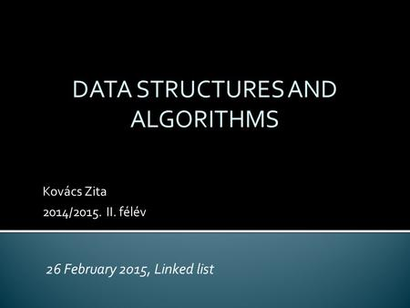Kovács Zita 2014/2015. II. félév DATA STRUCTURES AND ALGORITHMS 26 February 2015, Linked list.