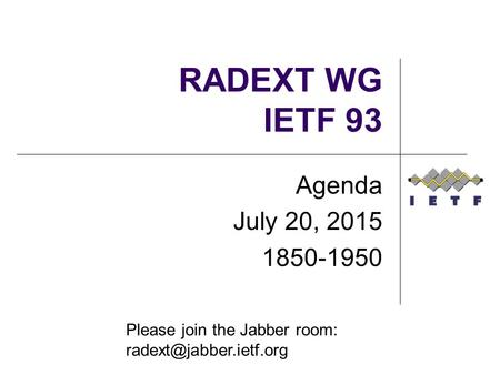 RADEXT WG IETF 93 Agenda July 20, 2015 1850-1950 Please join the Jabber room: