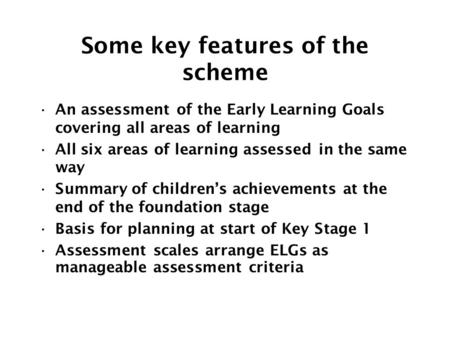 Some key features of the scheme An assessment of the Early Learning Goals covering all areas of learning All six areas of learning assessed in the same.