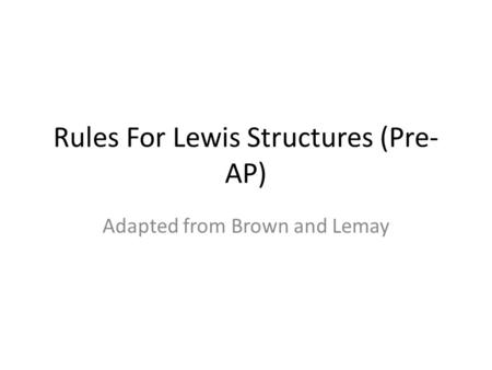 Rules For Lewis Structures (Pre- AP) Adapted from Brown and Lemay.