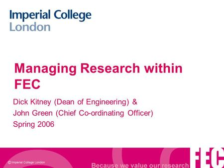 Managing Research within FEC Dick Kitney (Dean of Engineering) & John Green (Chief Co-ordinating Officer) Spring 2006.