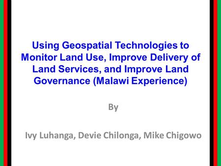 Using Geospatial Technologies to Monitor Land Use, Improve Delivery of Land Services, and Improve Land Governance (Malawi Experience) By Ivy Luhanga, Devie.