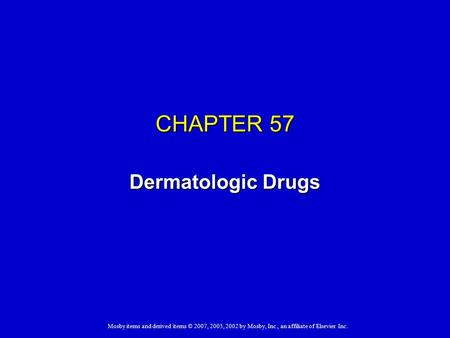 Mosby items and derived items © 2007, 2005, 2002 by Mosby, Inc., an affiliate of Elsevier Inc. CHAPTER 57 Dermatologic Drugs.