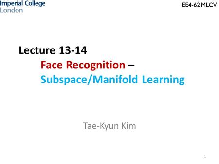 EE4-62 MLCV Lecture 13-14 Face Recognition – Subspace/Manifold Learning Tae-Kyun Kim 1 EE4-62 MLCV.