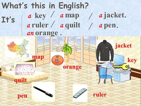 What's this in English? It's key pen quilt map orange jacket ruler a key a map a pen a ruler a jacket an orange a quilt / /. / /..