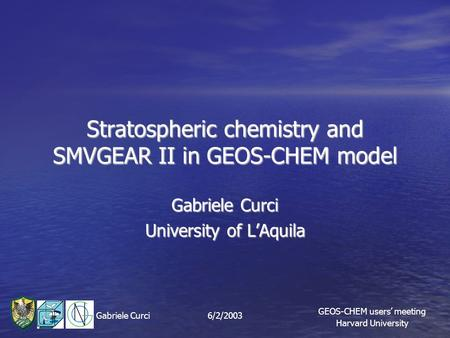 GEOS-CHEM users' meeting Harvard University Gabriele Curci6/2/2003 Stratospheric chemistry and SMVGEAR II in GEOS-CHEM model Gabriele Curci University.