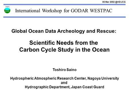 International Workshop for GODAR WESTPAC Global Ocean Data Archeology and Rescue: Scientific Needs from the Carbon Cycle Study in the Ocean Toshiro Saino.