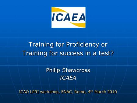 Training for Proficiency or Training for success in a test? Philip Shawcross ICAEA ICAO LPRI workshop, ENAC, Rome, 4 th March 2010.