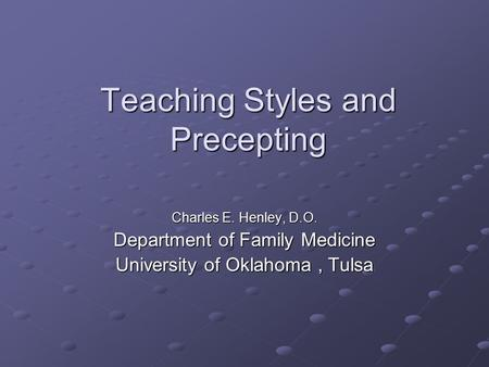 Teaching Styles and Precepting Charles E. Henley, D.O. Department of Family Medicine University of Oklahoma, Tulsa.