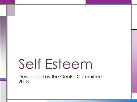 Developed by the GenEq Committee 2013 Self Esteem.