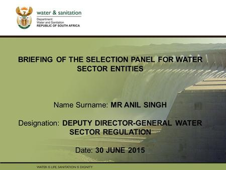 PRESENTATION TITLE Presented by: Name Surname Directorate Date BRIEFING OF THE SELECTION PANEL FOR WATER SECTOR ENTITIES Name Surname: MR ANIL SINGH Designation: