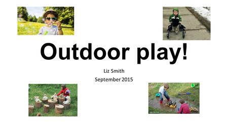 "Outdoor play! Liz Smith September 2015. ""The best classroom and the richest cupboard is roofed only by the sky."" Margaret McMillan 1925 Do you remember."
