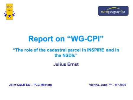 "Report on ""WG-CPI"" ""The role of the cadastral parcel in INSPIRE and in the NSDIs"" Julius Ernst Joint C&LR EG – PCC Meeting Vienna, June 7 th – 9 th 2006."
