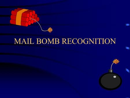 MAIL BOMB RECOGNITION. REASONS FOR SENDING A MAIL BOMB Revenge –workplace violence Love Triangle Business Disputes Extortion Terrorism –political motivation.