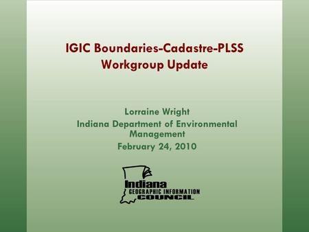 IGIC Boundaries-Cadastre-PLSS Workgroup Update Lorraine Wright Indiana Department of Environmental Management February 24, 2010.