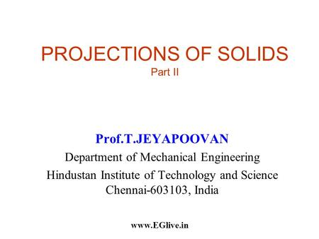 PROJECTIONS OF SOLIDS Part II Prof.T.JEYAPOOVAN Department of Mechanical Engineering Hindustan Institute of Technology and Science Chennai-603103, India.