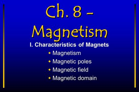 Ch. 8 - Magnetism I. Characteristics of Magnets  Magnetism  Magnetic poles  Magnetic field  Magnetic domain.