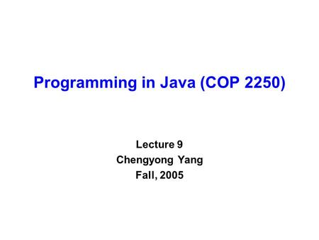 Programming in Java (COP 2250) Lecture 9 Chengyong Yang Fall, 2005.