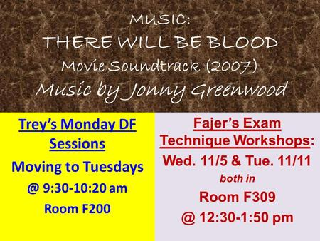 MUSIC: THERE WILL BE BLOOD Movie Soundtrack (2007) Music by Jonny Greenwood Trey's Monday DF Sessions Moving to 9:30-10:20 am Room F200 Fajer's.