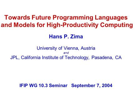 Towards Future Programming <strong>Languages</strong> and Models for High-Productivity <strong>Computing</strong> Hans P. Zima University <strong>of</strong> Vienna, Austria and JPL, California Institute.