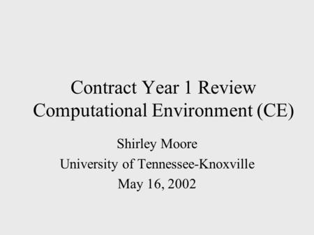 Contract Year 1 Review Computational Environment (CE) Shirley Moore University of Tennessee-Knoxville May 16, 2002.