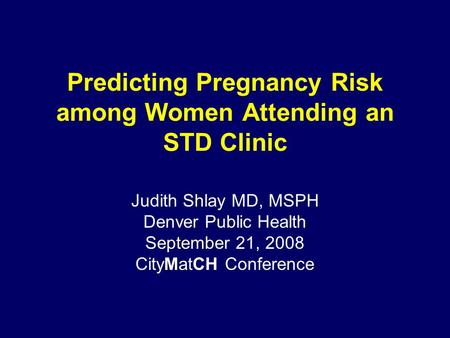 Predicting Pregnancy Risk among Women Attending an STD Clinic Judith Shlay MD, MSPH Denver Public Health September 21, 2008 CityMatCH Conference.