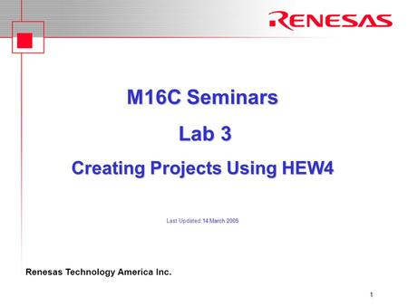 Renesas Technology America Inc. 1 M16C Seminars Lab 3 Creating Projects Using HEW4 14 March 2005 M16C Seminars Lab 3 Creating Projects Using HEW4 Last.