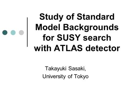 Study of Standard Model Backgrounds for SUSY search with ATLAS detector Takayuki Sasaki, University of Tokyo.